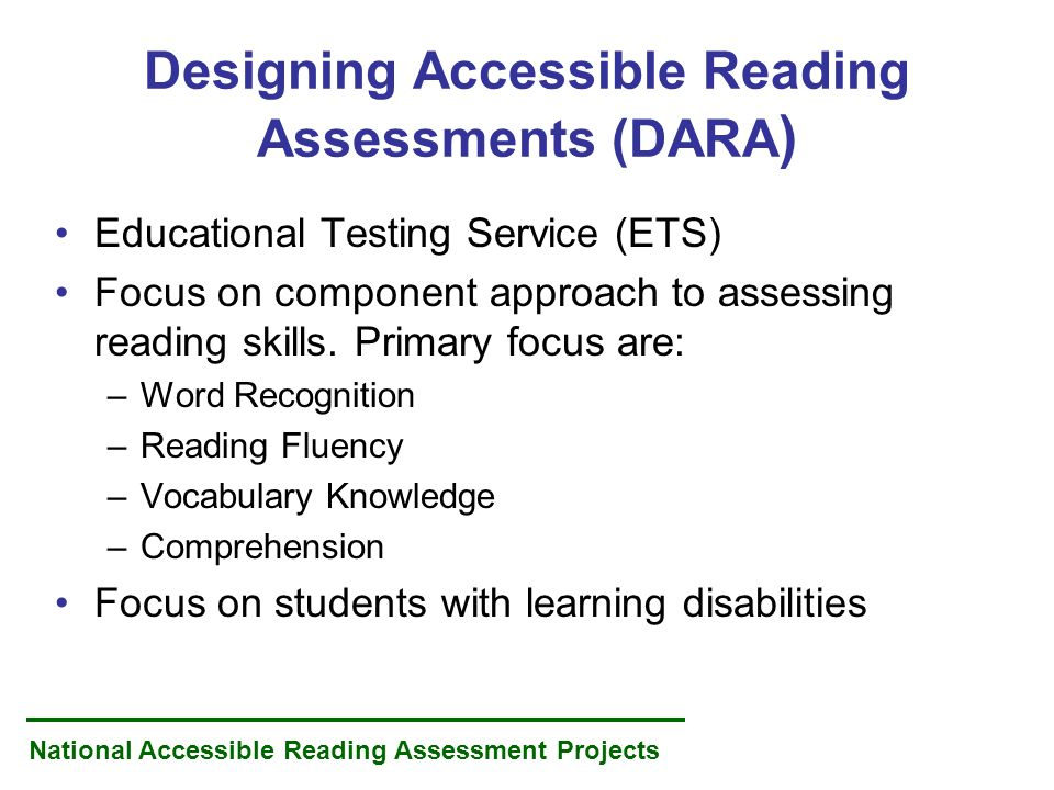 National Accessible Reading Assessment Projects Designing Accessible Reading Assessments (DARA ) Educational Testing Service (ETS) Focus on component approach to assessing reading skills.