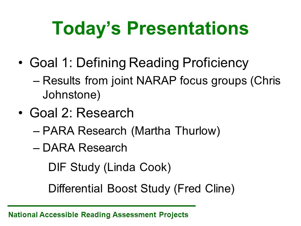 National Accessible Reading Assessment Projects Todays Presentations Goal 1: Defining Reading Proficiency –Results from joint NARAP focus groups (Chris Johnstone) Goal 2: Research –PARA Research (Martha Thurlow) –DARA Research DIF Study (Linda Cook) Differential Boost Study (Fred Cline)