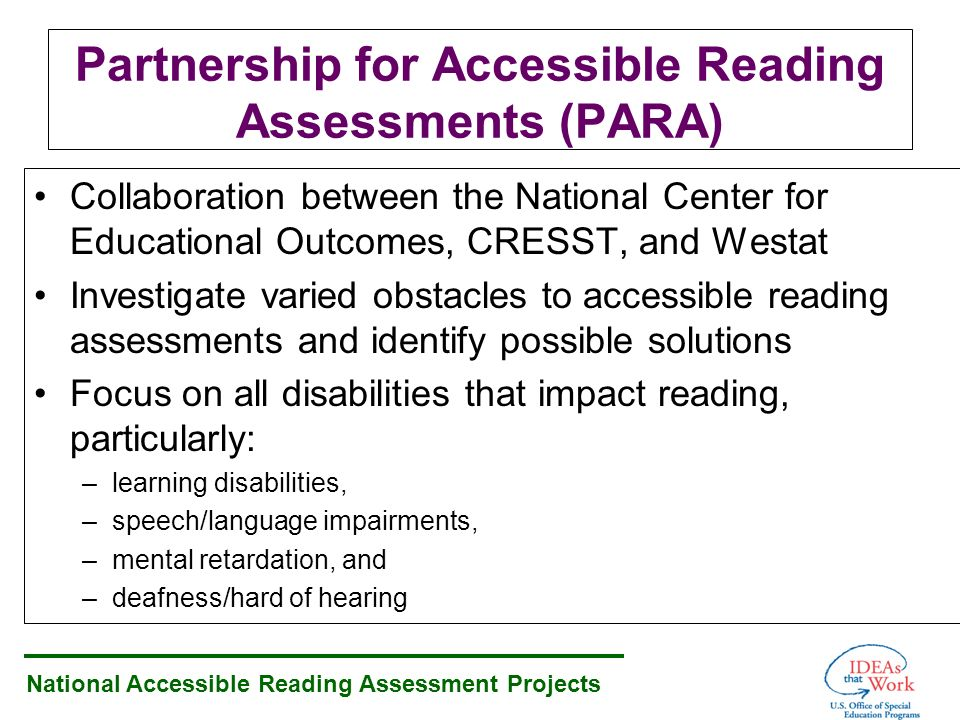 National Accessible Reading Assessment Projects Partnership for Accessible Reading Assessments (PARA) Collaboration between the National Center for Educational Outcomes, CRESST, and Westat Investigate varied obstacles to accessible reading assessments and identify possible solutions Focus on all disabilities that impact reading, particularly: –learning disabilities, –speech/language impairments, –mental retardation, and –deafness/hard of hearing
