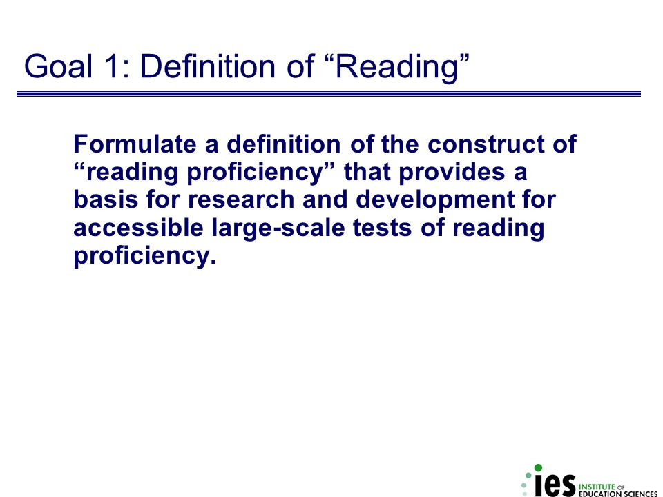 Goal 1: Definition of Reading Formulate a definition of the construct of reading proficiency that provides a basis for research and development for ac
