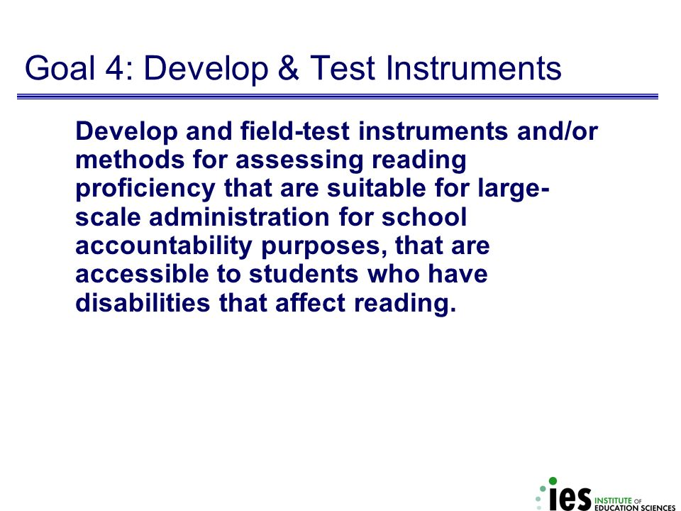 Goal 4: Develop & Test Instruments Develop and field-test instruments and/or methods for assessing reading proficiency that are suitable for large- sc