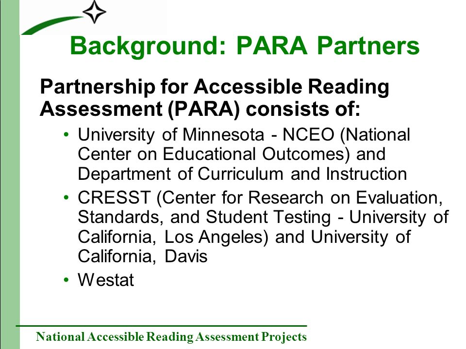 National Accessible Reading Assessment Projects Background: PARA Partners Partnership for Accessible Reading Assessment (PARA) consists of: University of Minnesota - NCEO (National Center on Educational Outcomes) and Department of Curriculum and Instruction CRESST (Center for Research on Evaluation, Standards, and Student Testing - University of California, Los Angeles) and University of California, Davis Westat