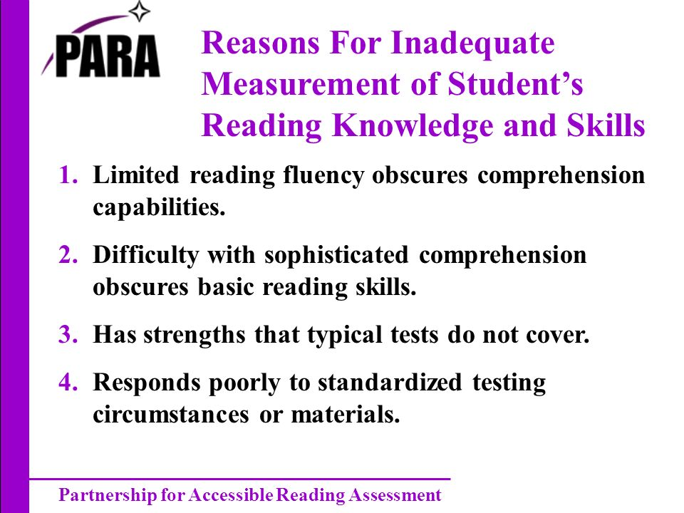 Partnership for Accessible Reading Assessment Reasons For Inadequate Measurement of Students Reading Knowledge and Skills 1.Limited reading fluency ob