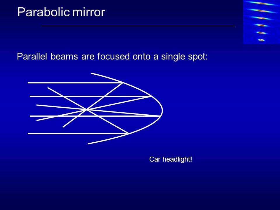 Parabolic mirror Parallel beams are focused onto a single spot: Car headlight!