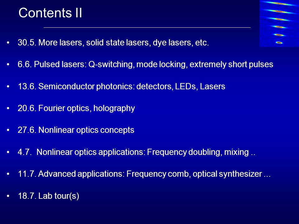Contents II 30.5. More lasers, solid state lasers, dye lasers, etc. 6.6. Pulsed lasers: Q-switching, mode locking, extremely short pulses 13.6. Semico