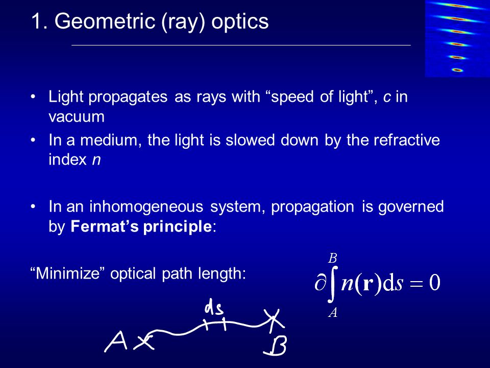 1. Geometric (ray) optics Light propagates as rays with speed of light, c in vacuum In a medium, the light is slowed down by the refractive index n In