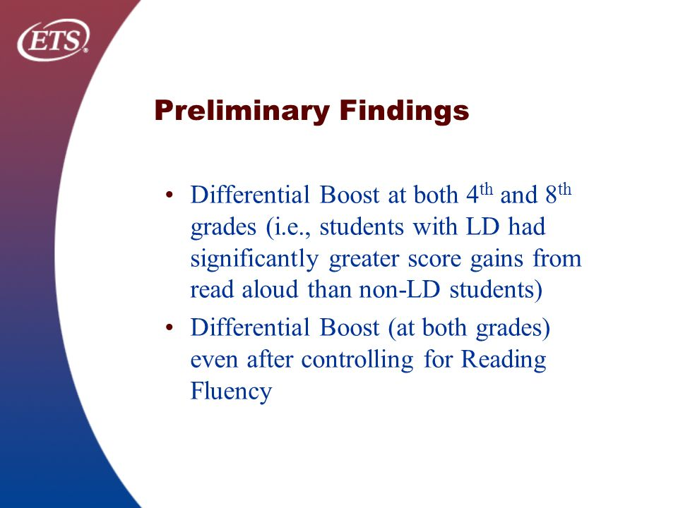 Preliminary Findings Differential Boost at both 4 th and 8 th grades (i.e., students with LD had significantly greater score gains from read aloud than non-LD students) Differential Boost (at both grades) even after controlling for Reading Fluency