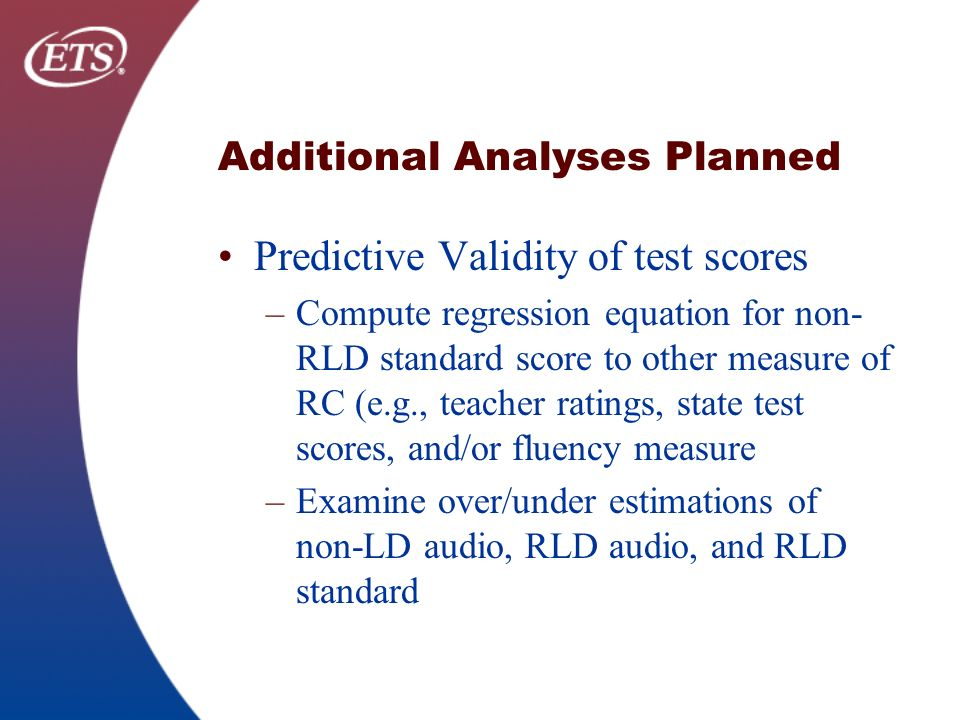 Additional Analyses Planned Predictive Validity of test scores –Compute regression equation for non- RLD standard score to other measure of RC (e.g., teacher ratings, state test scores, and/or fluency measure –Examine over/under estimations of non-LD audio, RLD audio, and RLD standard