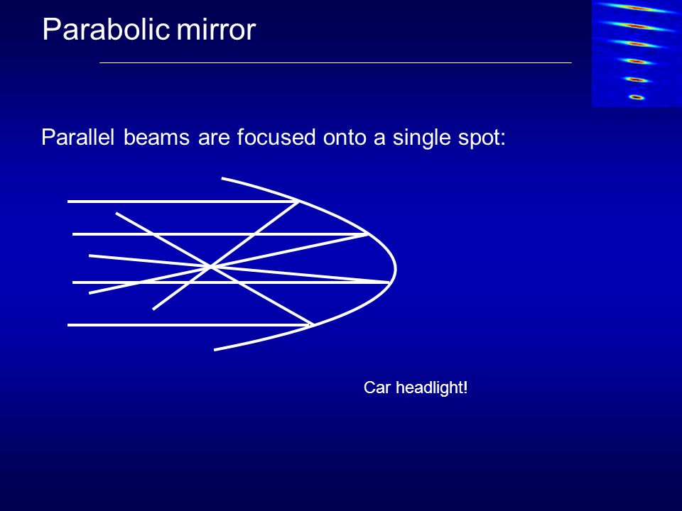 Parabolic mirror Parallel beams are focused onto a single spot: Car headlight!