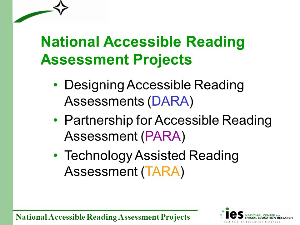National Accessible Reading Assessment Projects Designing Accessible Reading Assessments (DARA) Partnership for Accessible Reading Assessment (PARA) Technology Assisted Reading Assessment (TARA)