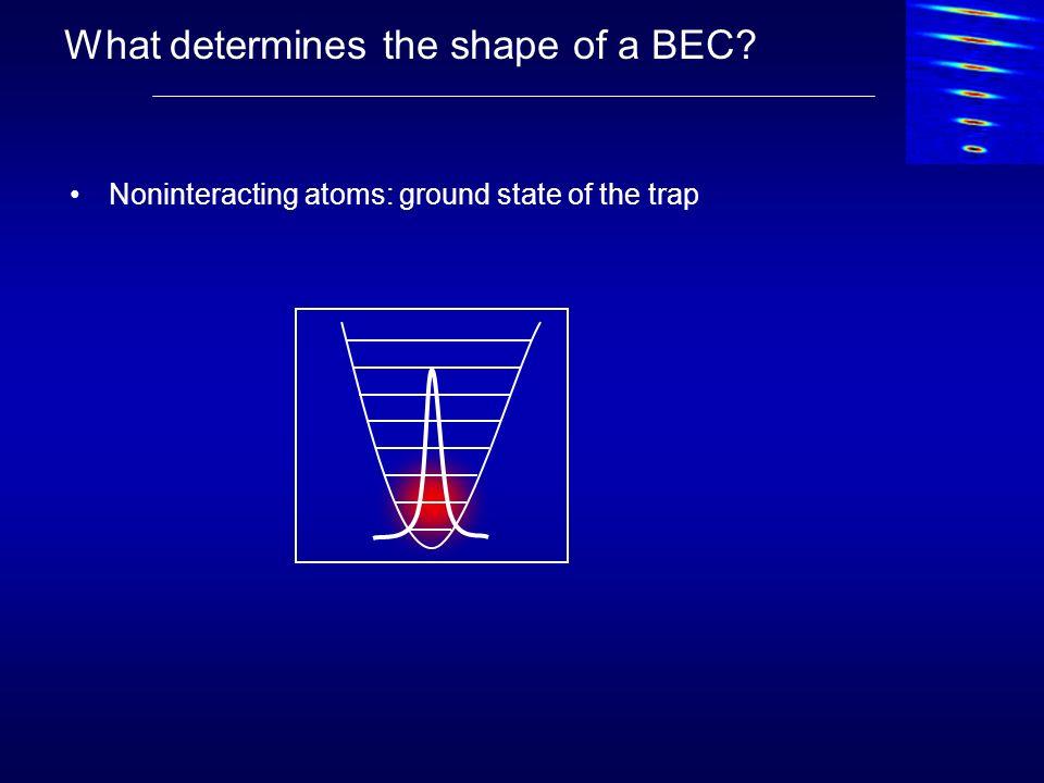 Shape of a BEC Interacting atoms: mean field n = N/V riri r V N Valid for na 3 <<1 !!!