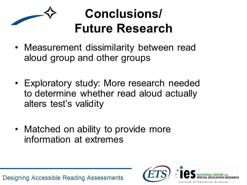 Designing Accessible Reading Assessments Conclusions/ Future Research Measurement dissimilarity between read aloud group and other groups Exploratory