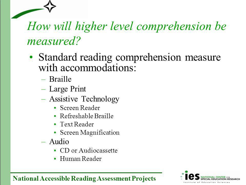 National Accessible Reading Assessment Projects How will higher level comprehension be measured? Standard reading comprehension measure with accommoda