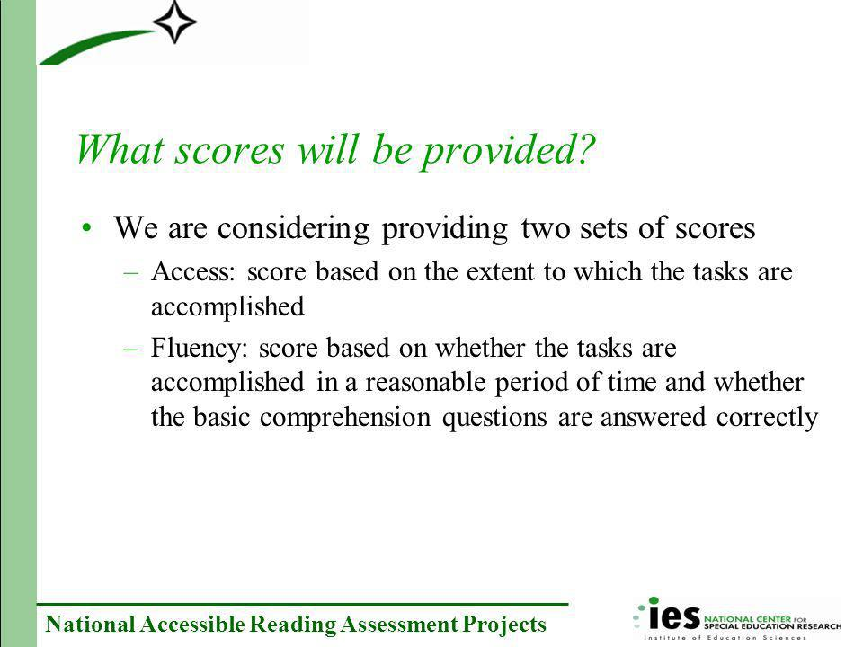 National Accessible Reading Assessment Projects What scores will be provided? We are considering providing two sets of scores –Access: score based on