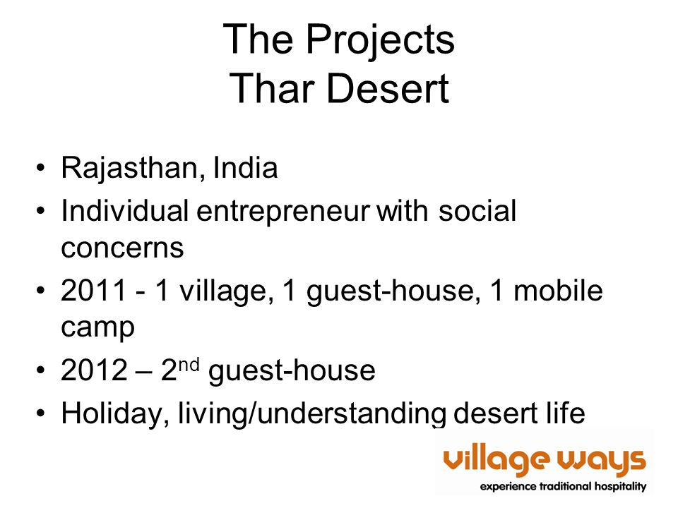 The Projects Thar Desert Rajasthan, India Individual entrepreneur with social concerns 2011 - 1 village, 1 guest-house, 1 mobile camp 2012 – 2 nd guest-house Holiday, living/understanding desert life