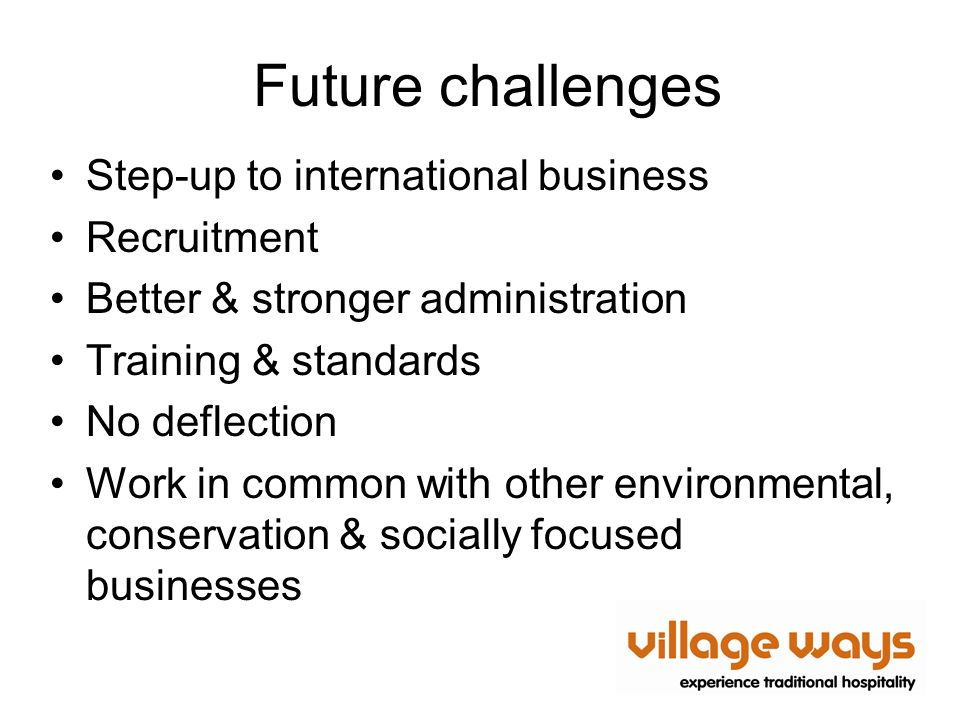 Future challenges Step-up to international business Recruitment Better & stronger administration Training & standards No deflection Work in common with other environmental, conservation & socially focused businesses