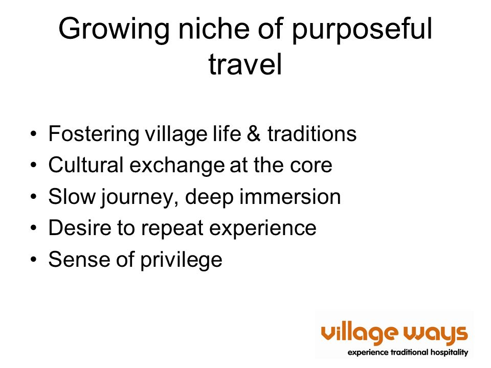 Growing niche of purposeful travel Fostering village life & traditions Cultural exchange at the core Slow journey, deep immersion Desire to repeat exp