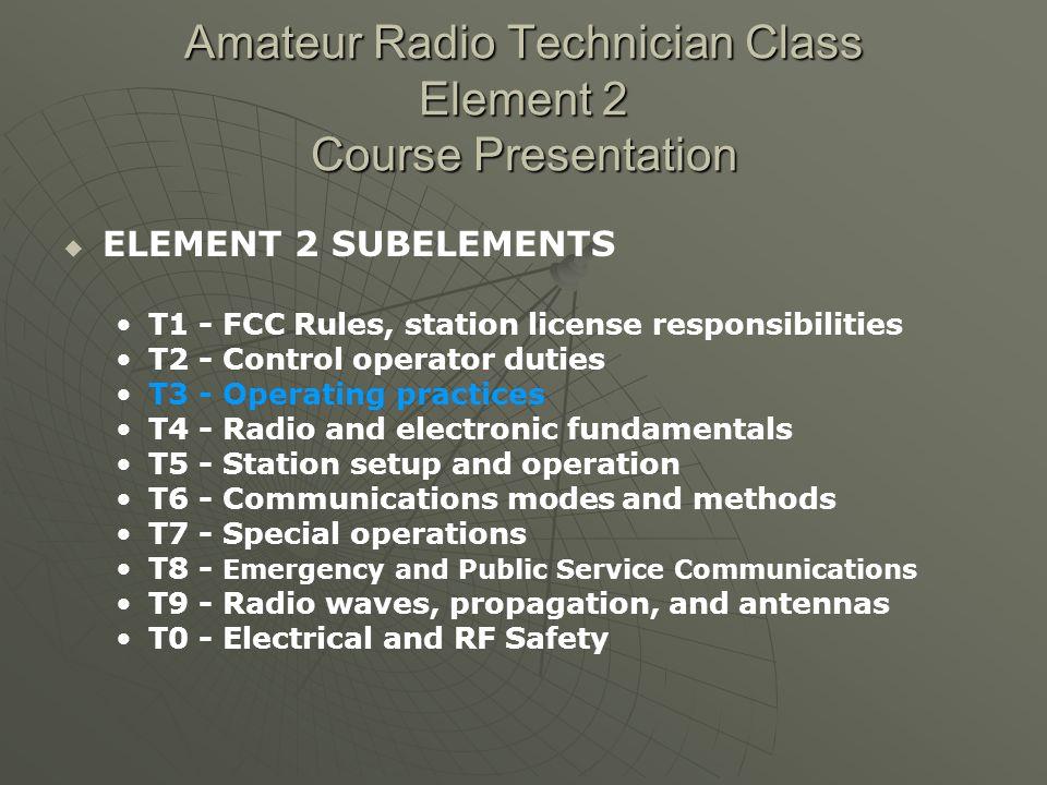 Amateur Radio Technician Class Element 2 Course Presentation ELEMENT 2 SUBELEMENTS T1 - FCC Rules, station license responsibilities T2 - Control opera