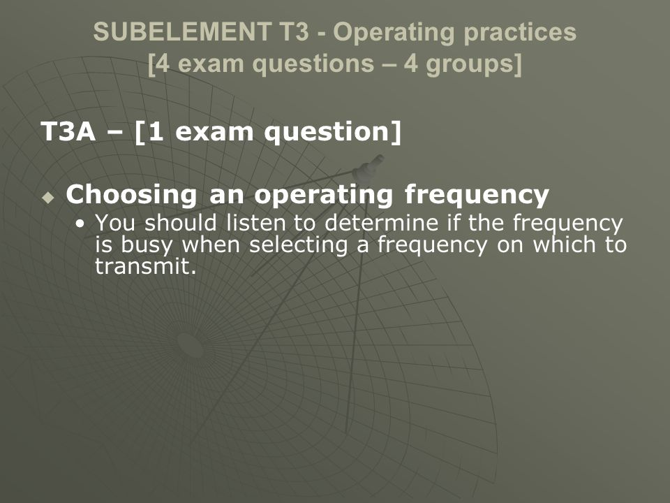 SUBELEMENT T3 - Operating practices [4 exam questions – 4 groups] T3A – [1 exam question] Choosing an operating frequency You should listen to determi