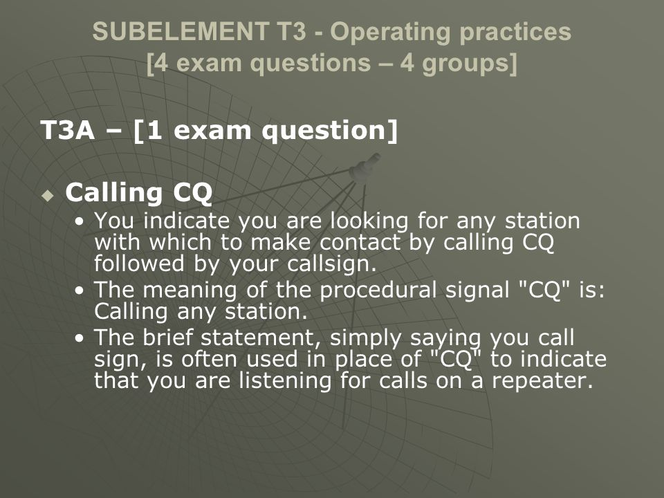 SUBELEMENT T3 - Operating practices [4 exam questions – 4 groups] T3A – [1 exam question] Calling CQ You indicate you are looking for any station with
