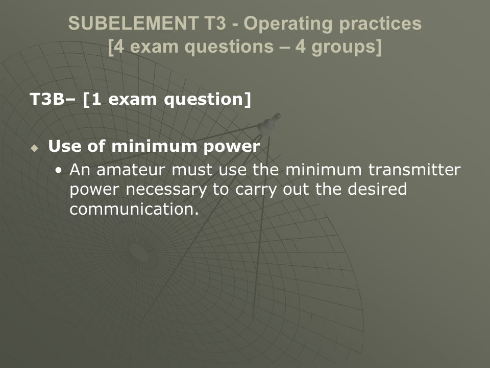 SUBELEMENT T3 - Operating practices [4 exam questions – 4 groups] T3B– [1 exam question] Use of minimum power An amateur must use the minimum transmit
