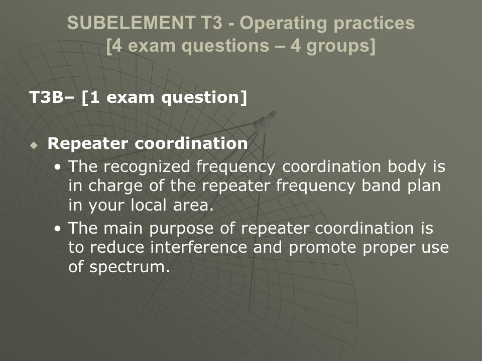 SUBELEMENT T3 - Operating practices [4 exam questions – 4 groups] T3B– [1 exam question] Repeater coordination The recognized frequency coordination b
