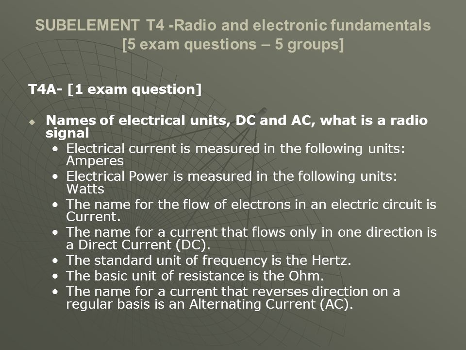SUBELEMENT T4 -Radio and electronic fundamentals [5 exam questions – 5 groups] T4A- [1 exam question] Names of electrical units, DC and AC, what is a radio signal Electrical current is measured in the following units: Amperes Electrical Power is measured in the following units: Watts The name for the flow of electrons in an electric circuit is Current.