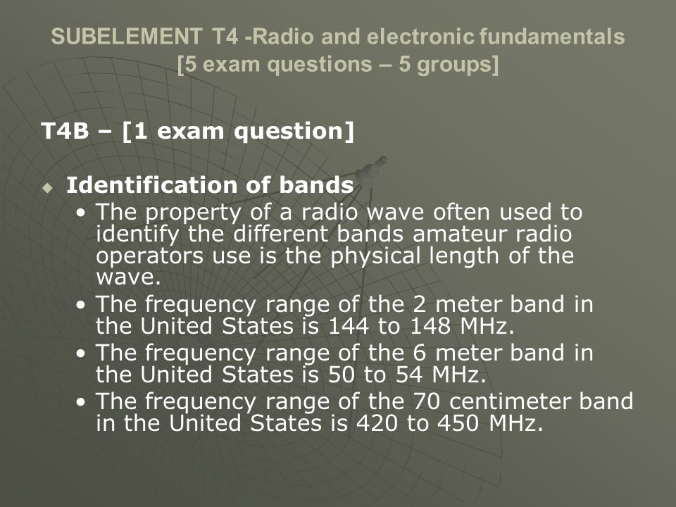 SUBELEMENT T4 -Radio and electronic fundamentals [5 exam questions – 5 groups] T4B – [1 exam question] Identification of bands The property of a radio wave often used to identify the different bands amateur radio operators use is the physical length of the wave.