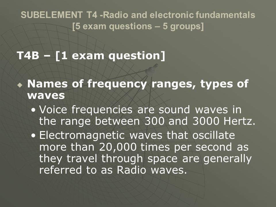 SUBELEMENT T4 -Radio and electronic fundamentals [5 exam questions – 5 groups] T4B – [1 exam question] Names of frequency ranges, types of waves Voice frequencies are sound waves in the range between 300 and 3000 Hertz.