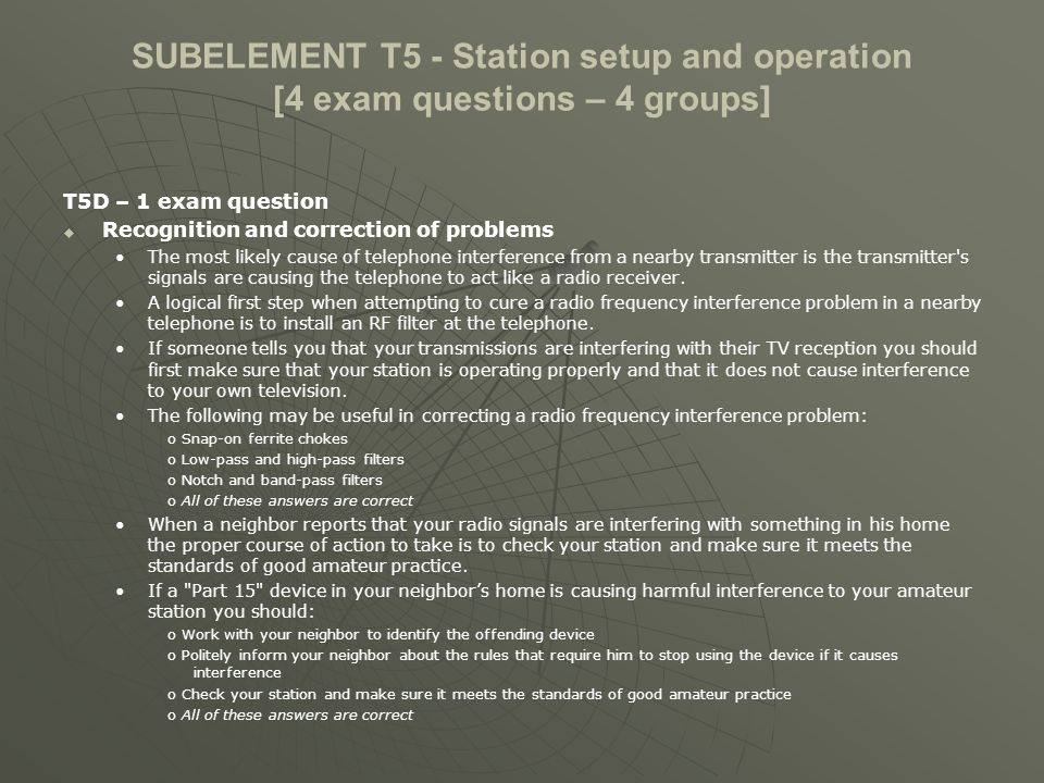 SUBELEMENT T5 - Station setup and operation [4 exam questions – 4 groups] T5D – 1 exam question Symptoms of overload and overdrive A fundamental overload, in reference to a receiver, is interference caused by very strong signals from a nearby source.