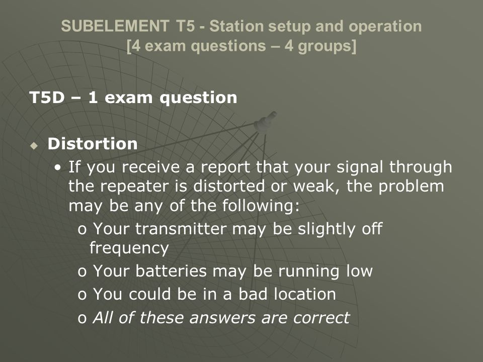SUBELEMENT T5 - Station setup and operation [4 exam questions – 4 groups] T5D – 1 exam question Over and under modulation, RF feedback, Off frequency signals If another operator reports that your SSB signal is very garbled and breaks up, RF energy may be getting into the microphone circuit and causing feedback.