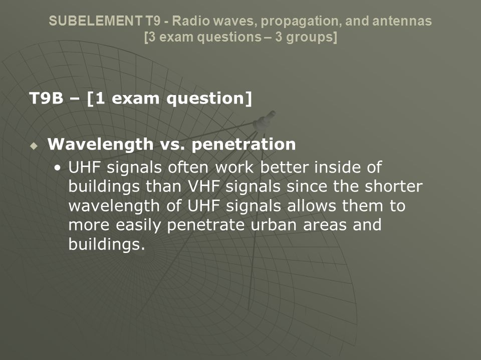 SUBELEMENT T9 - Radio waves, propagation, and antennas [3 exam questions – 3 groups] T9B – [1 exam question] Wavelength vs. penetration UHF signals of