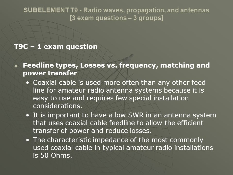SUBELEMENT T9 - Radio waves, propagation, and antennas [3 exam questions – 3 groups] T9C – 1 exam question Feedline types, Losses vs. frequency, match