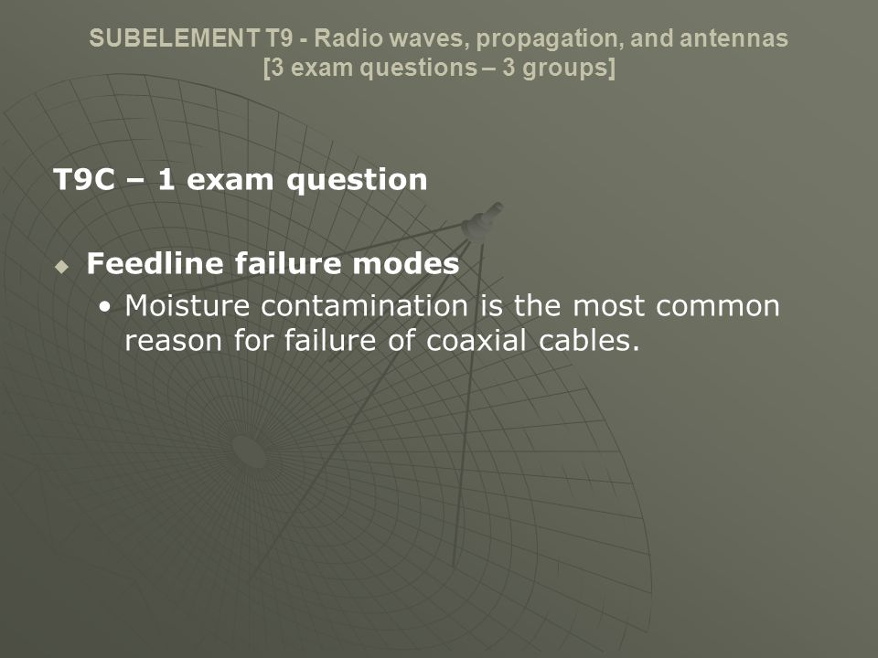 SUBELEMENT T9 - Radio waves, propagation, and antennas [3 exam questions – 3 groups] T9C – 1 exam question Feedline failure modes Moisture contaminati