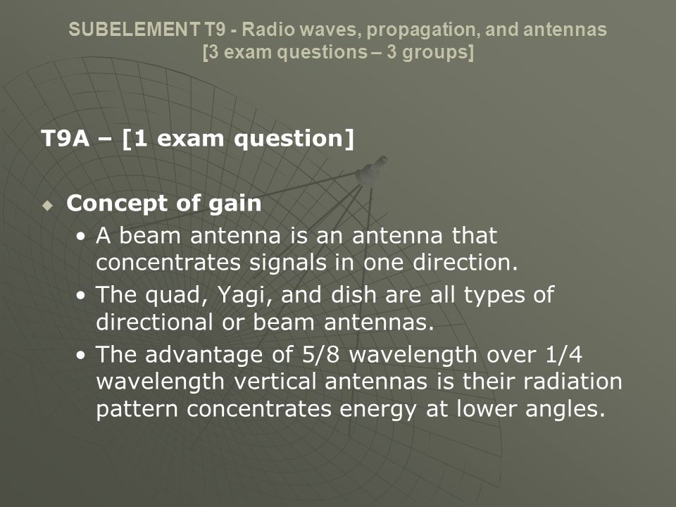 SUBELEMENT T9 - Radio waves, propagation, and antennas [3 exam questions – 3 groups] T9A – [1 exam question] Concept of gain A beam antenna is an ante