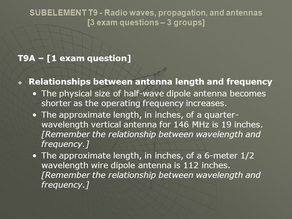 SUBELEMENT T9 - Radio waves, propagation, and antennas [3 exam questions – 3 groups] T9A – [1 exam question] Relationships between antenna length and