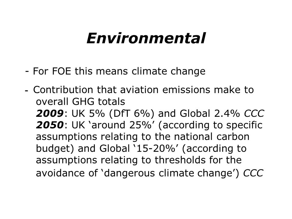 Environmental - For FOE this means climate change - Contribution that aviation emissions make to overall GHG totals 2009: UK 5% (DfT 6%) and Global 2.