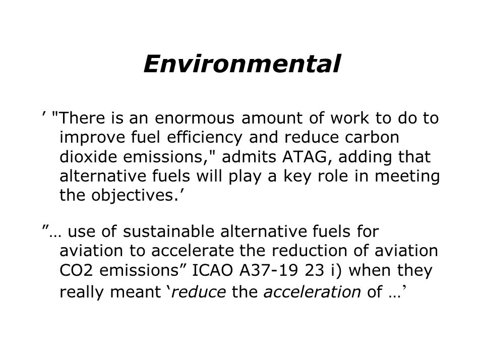Environmental There is an enormous amount of work to do to improve fuel efficiency and reduce carbon dioxide emissions, admits ATAG, adding that alternative fuels will play a key role in meeting the objectives.