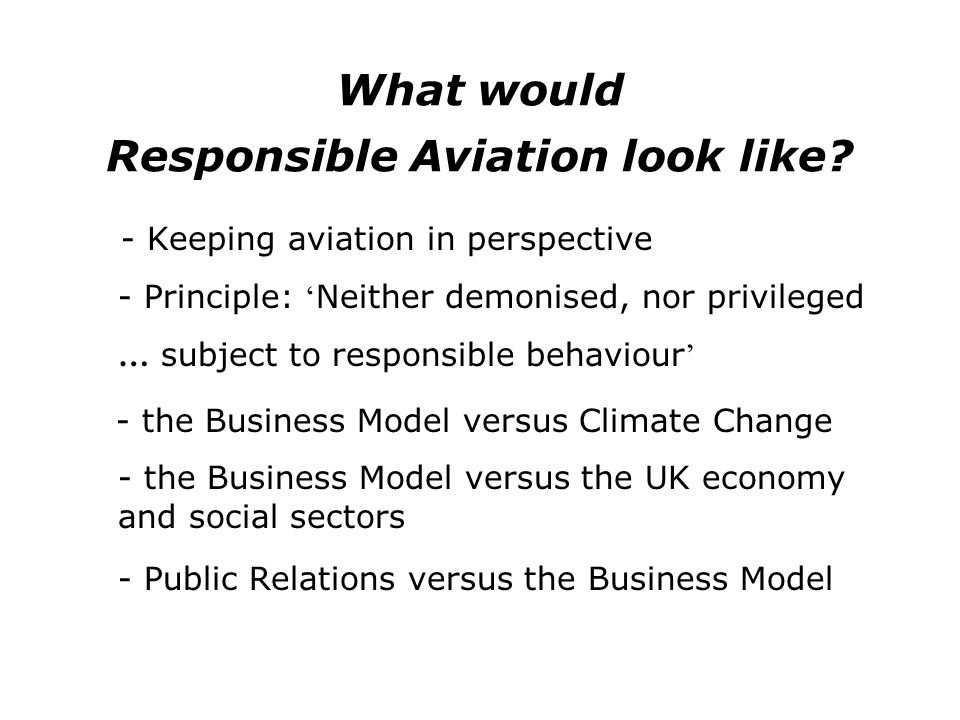 What would Responsible Aviation look like? - Keeping aviation in perspective - Principle: Neither demonised, nor privileged … subject to responsible b