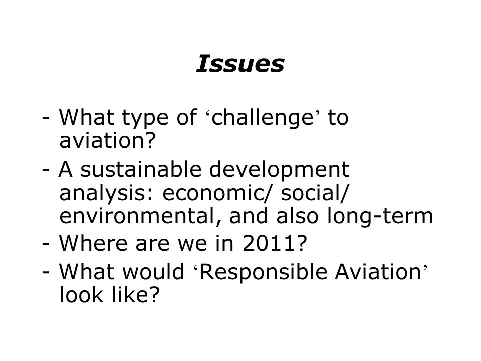 Issues - What type of challenge to aviation? - A sustainable development analysis: economic/ social/ environmental, and also long-term - Where are we