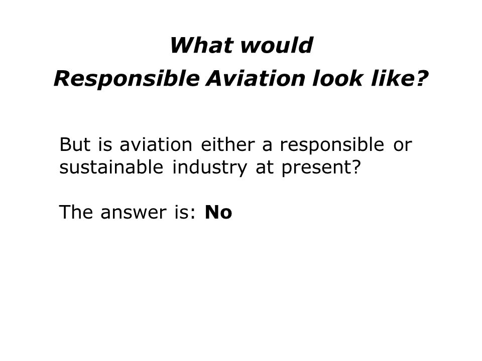 What would Responsible Aviation look like? But is aviation either a responsible or sustainable industry at present? The answer is: No