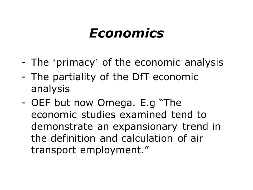 Economics -The primacy of the economic analysis -The partiality of the DfT economic analysis -OEF but now Omega. E.g The economic studies examined ten