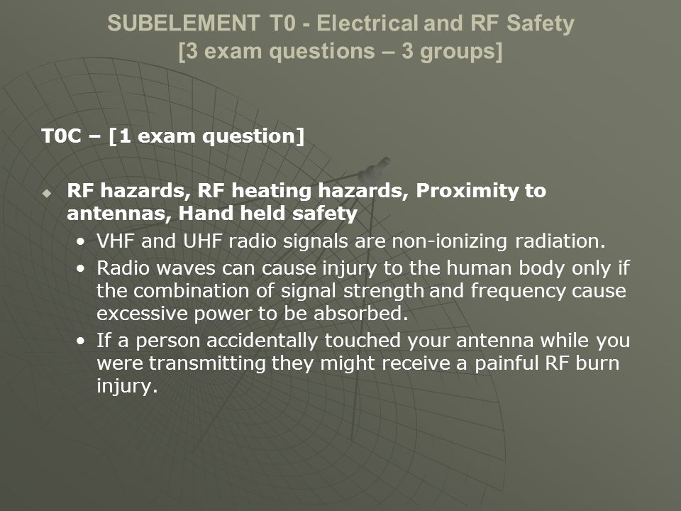 SUBELEMENT T0 - Electrical and RF Safety [3 exam questions – 3 groups] T0C – [1 exam question] RF hazards, RF heating hazards, Proximity to antennas, Hand held safety VHF and UHF radio signals are non-ionizing radiation.