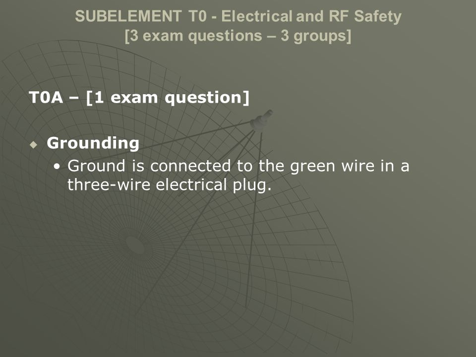 SUBELEMENT T0 - Electrical and RF Safety [3 exam questions – 3 groups] T0A – [1 exam question] Grounding Ground is connected to the green wire in a three-wire electrical plug.