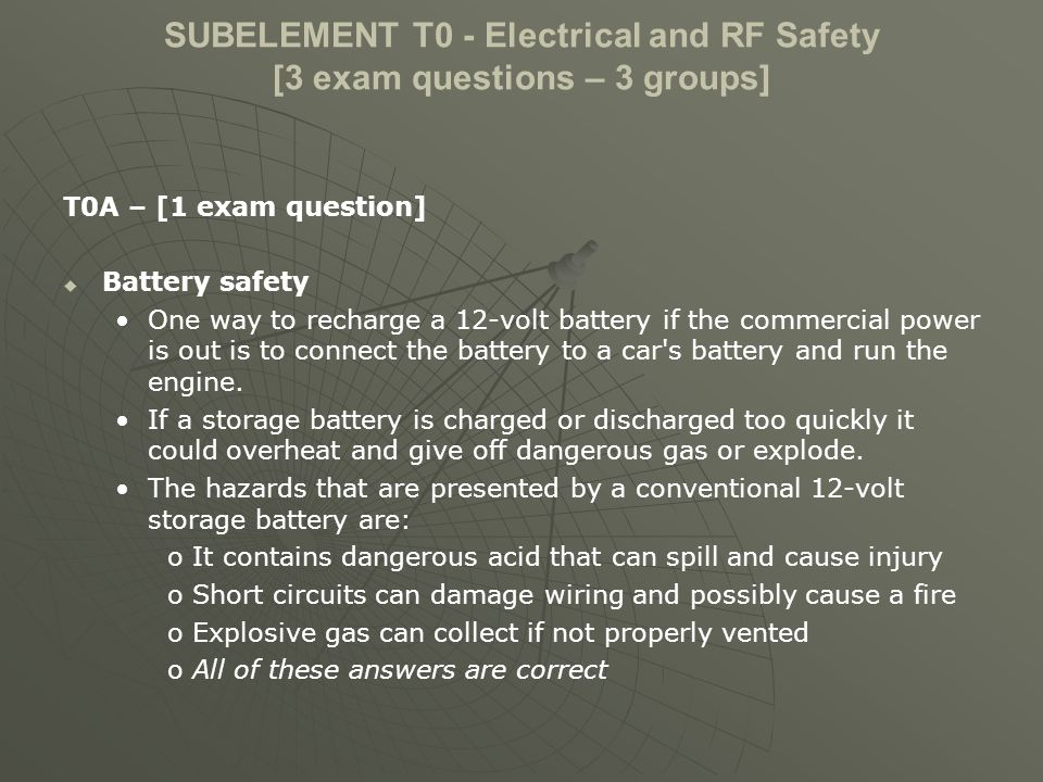 SUBELEMENT T0 - Electrical and RF Safety [3 exam questions – 3 groups] T0A – [1 exam question] Battery safety One way to recharge a 12-volt battery if the commercial power is out is to connect the battery to a car s battery and run the engine.