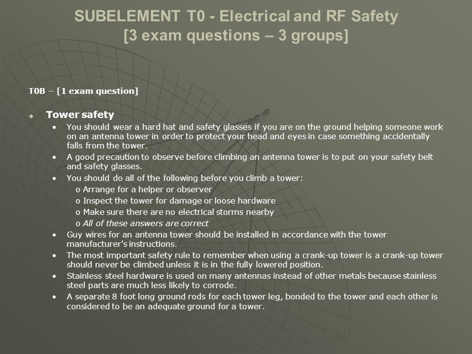 SUBELEMENT T0 - Electrical and RF Safety [3 exam questions – 3 groups] T0B – [1 exam question] Tower safety You should wear a hard hat and safety glasses if you are on the ground helping someone work on an antenna tower in order to protect your head and eyes in case something accidentally falls from the tower.