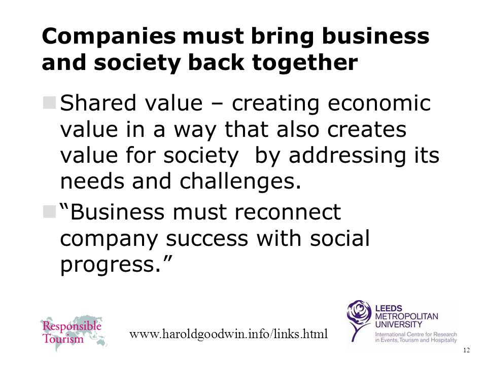 12 www.haroldgoodwin.info/links.html Companies must bring business and society back together Shared value – creating economic value in a way that also