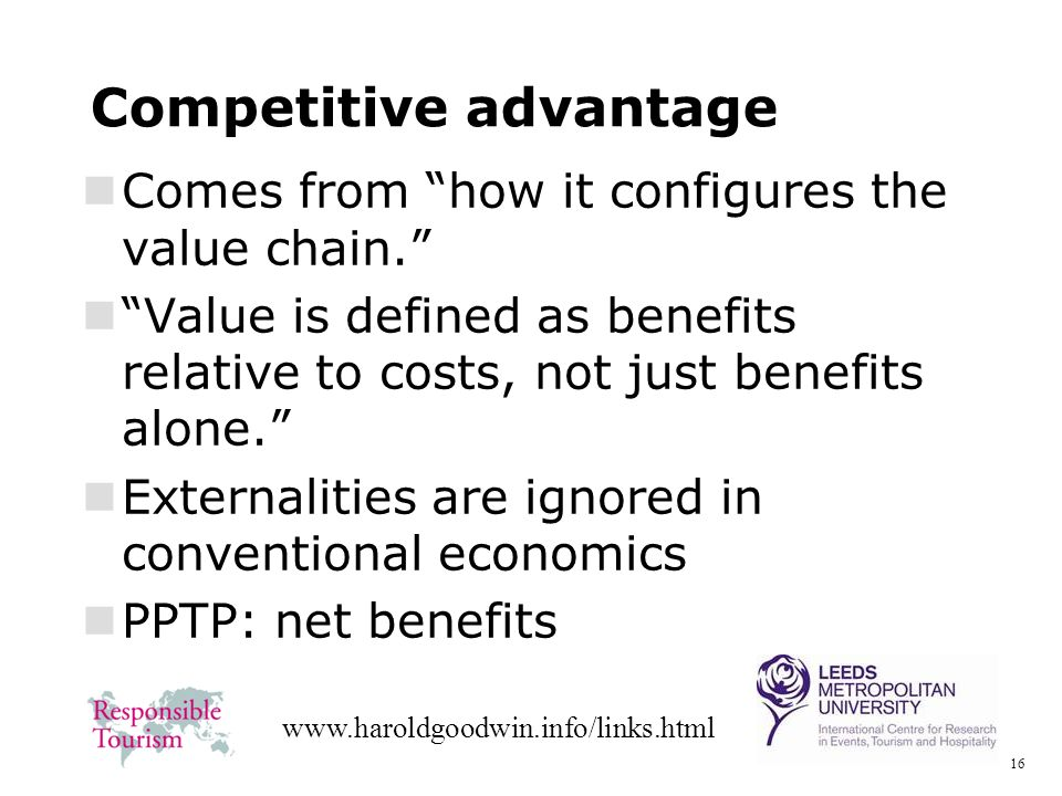 16 www.haroldgoodwin.info/links.html Competitive advantage Comes from how it configures the value chain. Value is defined as benefits relative to cost