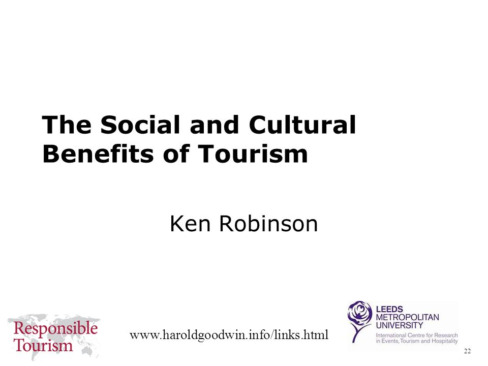 22 www.haroldgoodwin.info/links.html The Social and Cultural Benefits of Tourism Ken Robinson