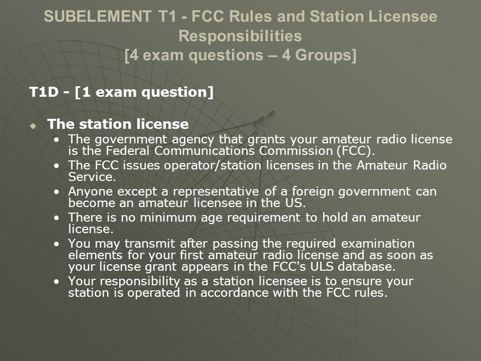 SUBELEMENT T1 - FCC Rules and Station Licensee Responsibilities [4 exam questions – 4 Groups] T1D - [1 exam question] The station license The government agency that grants your amateur radio license is the Federal Communications Commission (FCC).